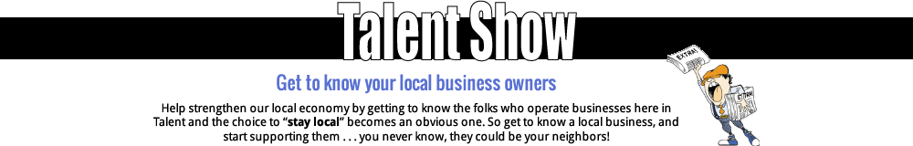 "Get to know your local business owners. Help strengthen our local economy by getting to know the folks who operate businesses here in Talent and the choice to ""stay local"" becomes an obvious one. So get to know a local business, and start supporting them... you never know, they could be your neighbors!"